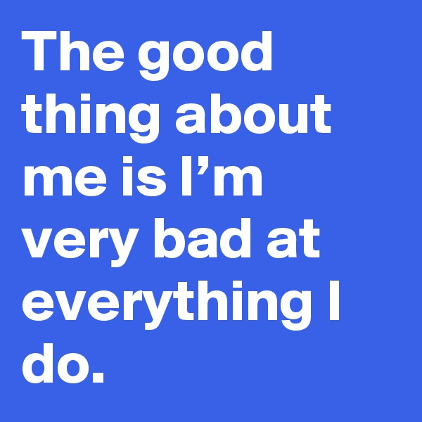 The good thing about me is I'm very bad at everything I do.