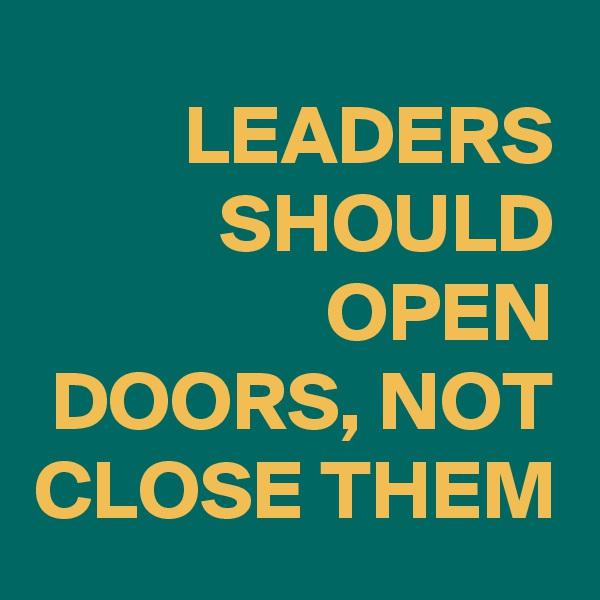 LEADERS SHOULD OPEN DOORS, NOT CLOSE THEM
