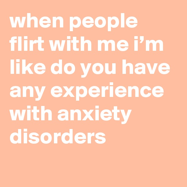 when people flirt with me i'm like do you have any experience with anxiety disorders