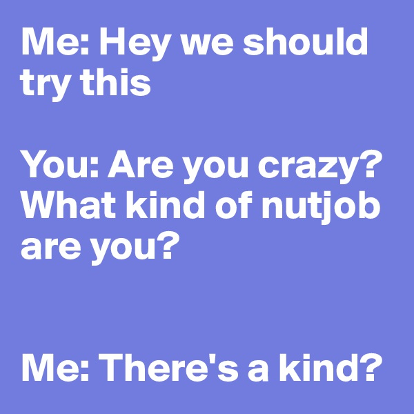 Me: Hey we should try this  You: Are you crazy?  What kind of nutjob are you?   Me: There's a kind?