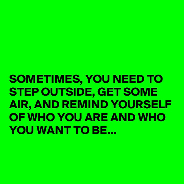 SOMETIMES, YOU NEED TO STEP OUTSIDE, GET SOME AIR, AND REMIND YOURSELF OF WHO YOU ARE AND WHO YOU WANT TO BE...