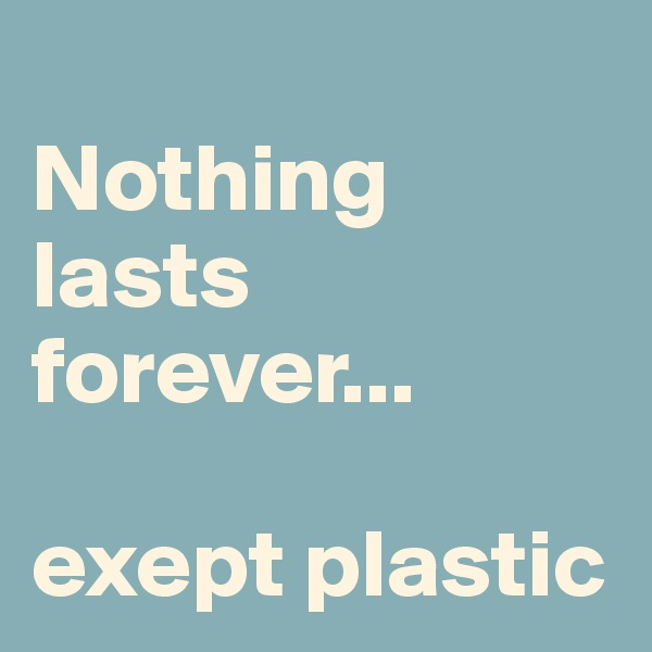 Nothing lasts forever...  exept plastic