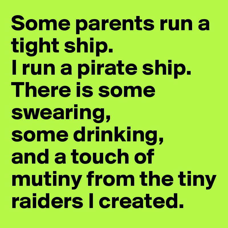 Some parents run a tight ship. I run a pirate ship. There is some swearing, some drinking, and a touch of mutiny from the tiny raiders I created.
