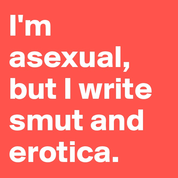 I'm asexual, but I write smut and erotica.