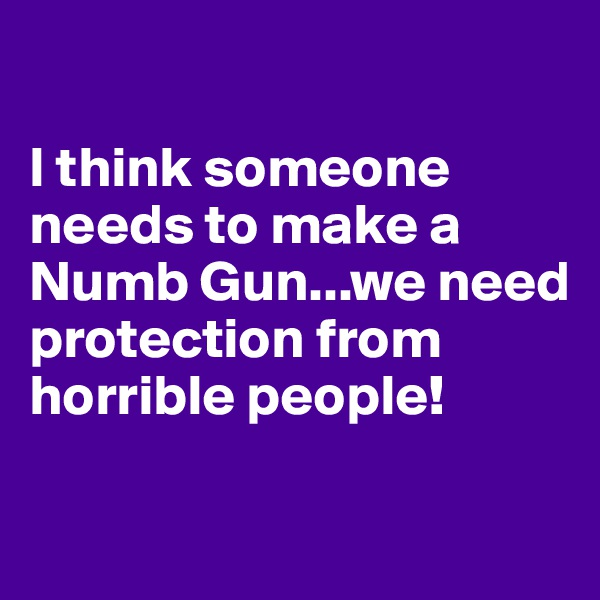 I think someone needs to make a Numb Gun...we need protection from horrible people!