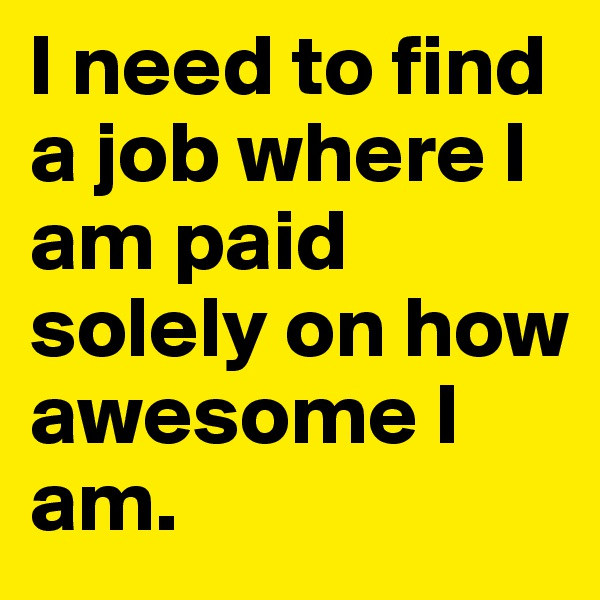 I need to find a job where I am paid solely on how awesome I am.