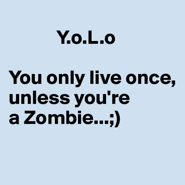 Y.o.L.o  You only live once, unless you're  a Zombie...;)