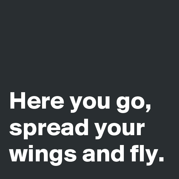 Here you go, spread your wings and fly.