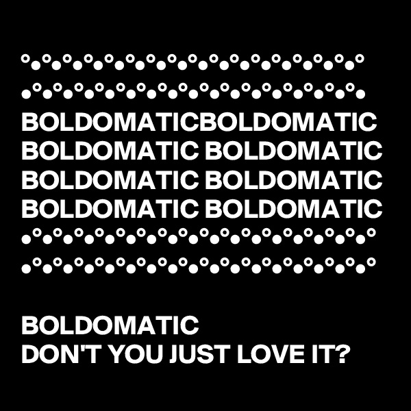 °•°•°•°•°•°•°•°•°•°•°•°•°•°•°•°•° •°•°•°•°•°•°•°•°•°•°•°•°•°•°•°•°• BOLDOMATICBOLDOMATIC BOLDOMATIC BOLDOMATIC BOLDOMATIC BOLDOMATIC BOLDOMATIC BOLDOMATIC  •°•°•°•°•°•°•°•°•°•°•°•°•°•°•°•°•° •°•°•°•°•°•°•°•°•°•°•°•°•°•°•°•°•°  BOLDOMATIC   DON'T YOU JUST LOVE IT?