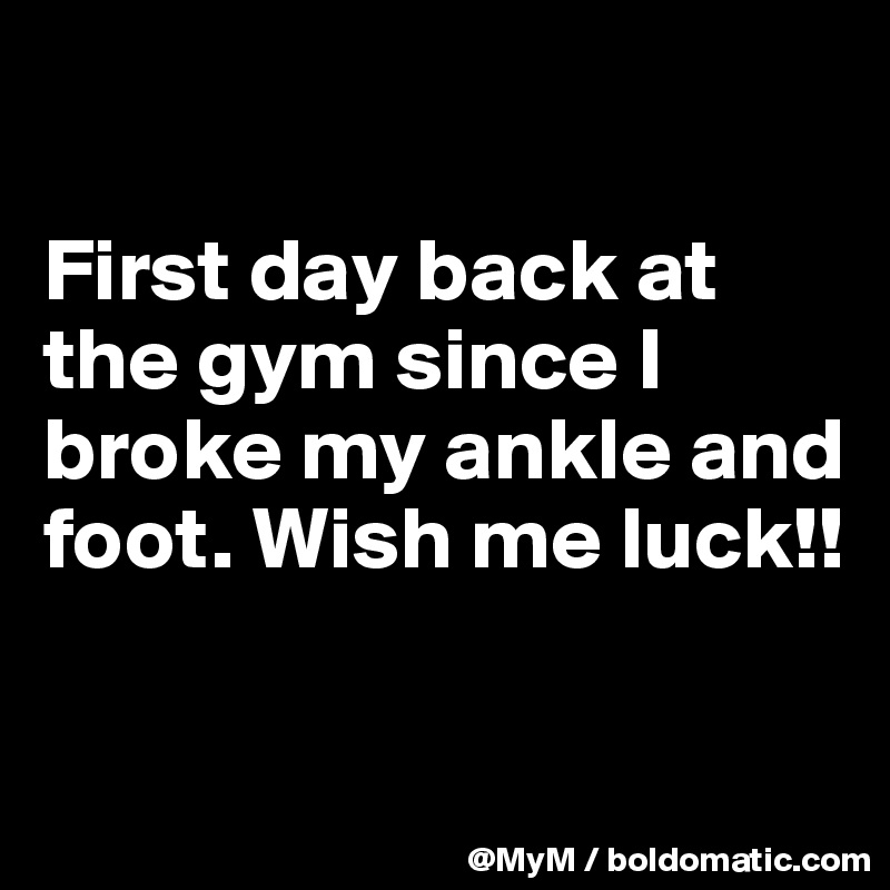 First day back at the gym since I broke my ankle and foot. Wish me luck!!