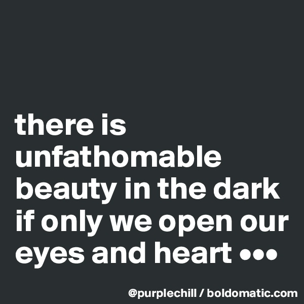 there is unfathomable beauty in the dark if only we open our eyes and heart •••