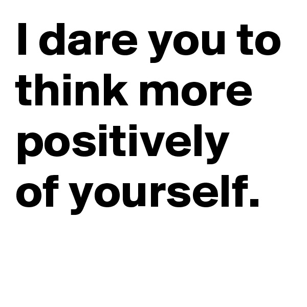 I dare you to think more positively of yourself.