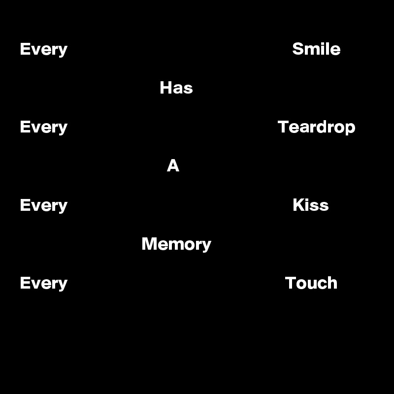 Every                                                             Smile                                        Has  Every                                                         Teardrop                                          A  Every                                                             Kiss                                     Memory  Every                                                           Touch