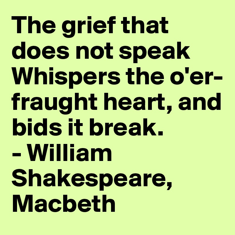 The grief that does not speak  Whispers the o'er-fraught heart, and bids it break. - William Shakespeare, Macbeth