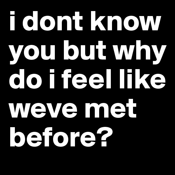 i dont know you but why do i feel like weve met before?