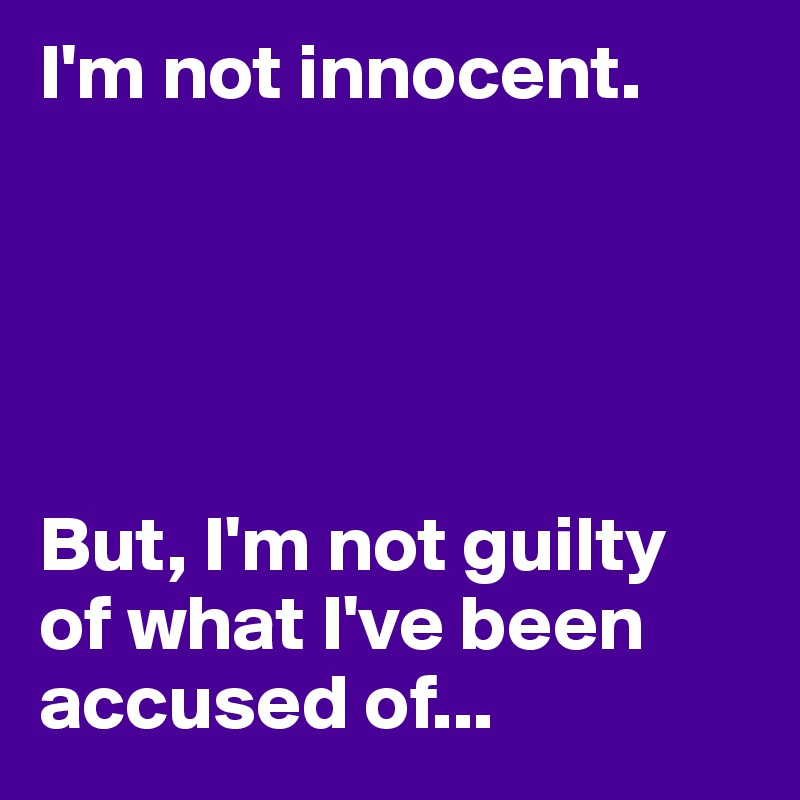 I'm not innocent.       But, I'm not guilty  of what I've been accused of...