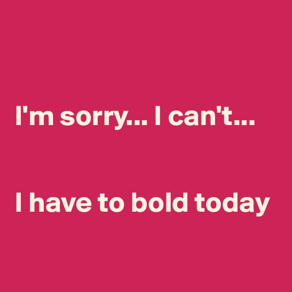 I'm sorry... I can't...   I have to bold today