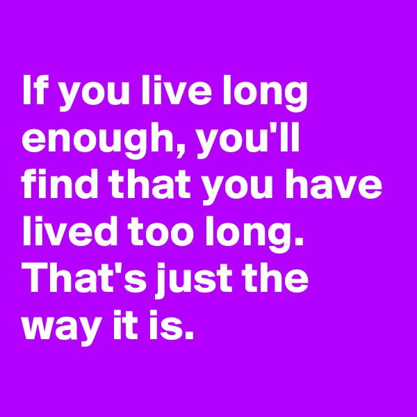 If you live long enough, you'll find that you have lived too long. That's just the way it is.