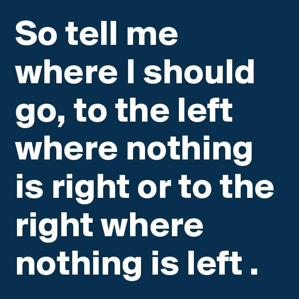 So tell me where I should go, to the left where nothing is right or to the right where nothing is left .