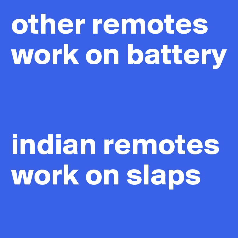 other remotes work on battery    indian remotes work on slaps