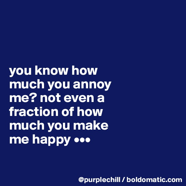 you know how  much you annoy  me? not even a  fraction of how  much you make  me happy •••