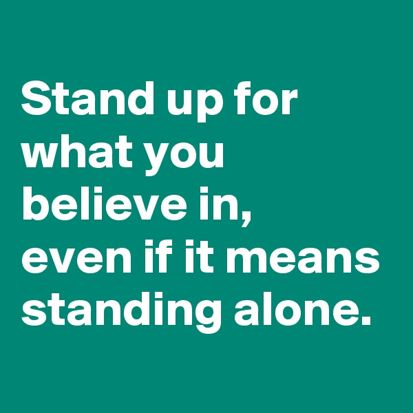 Stand up for what you believe in,  even if it means standing alone.