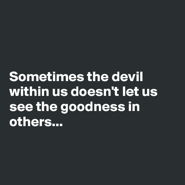 Sometimes the devil within us doesn't let us see the goodness in others...