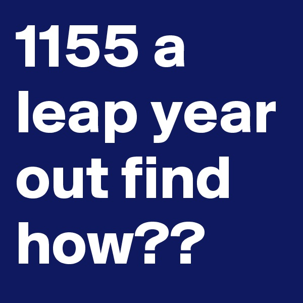 1155 a leap year out find how??
