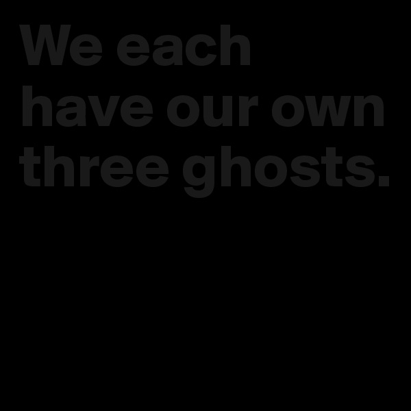 We each have our own three ghosts.