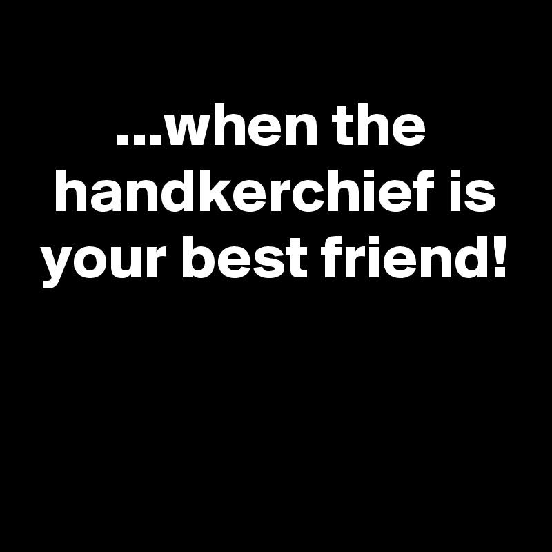 ...when the   handkerchief is  your best friend!