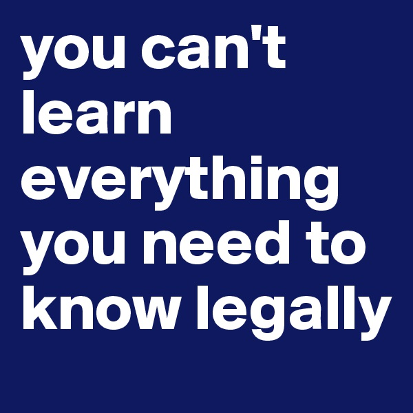 you can't learn everything you need to know legally