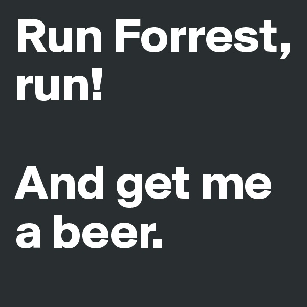 Run Forrest, run!   And get me a beer.