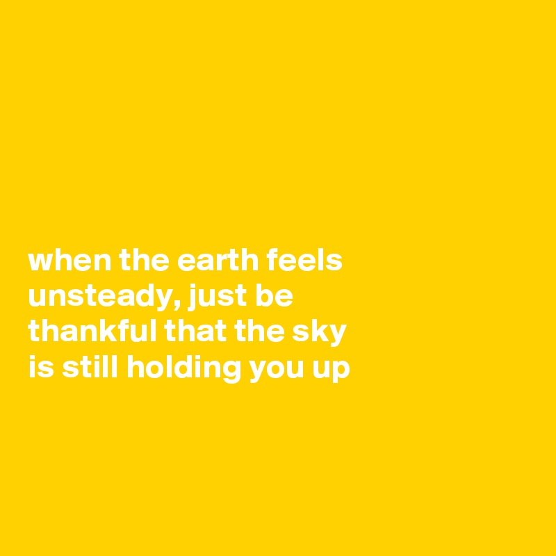 when the earth feels  unsteady, just be  thankful that the sky  is still holding you up