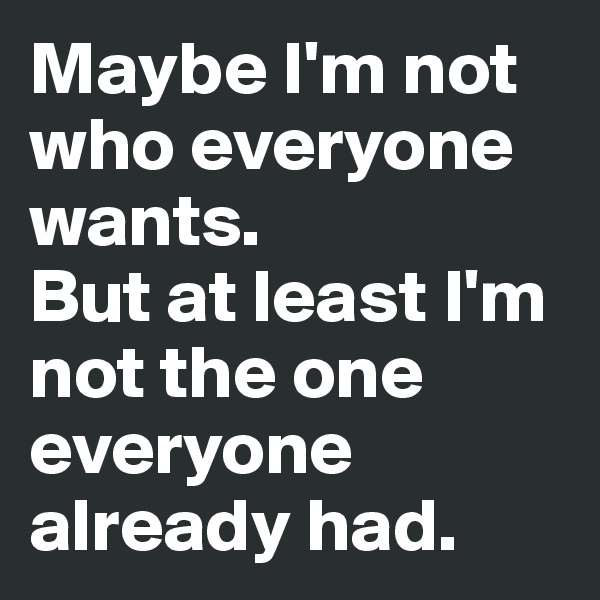 Maybe I'm not who everyone wants. But at least I'm not the one everyone already had.