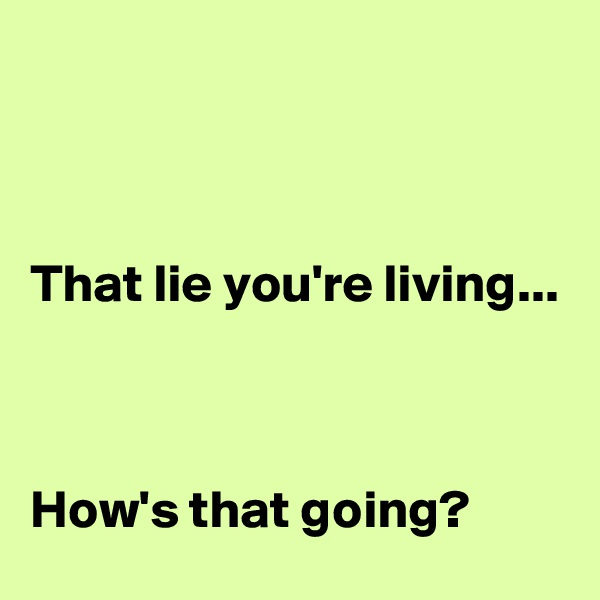 That lie you're living...    How's that going?