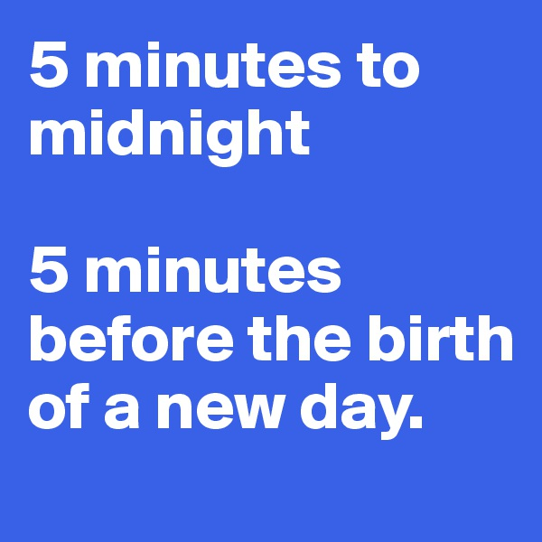 5 minutes to midnight   5 minutes before the birth of a new day.