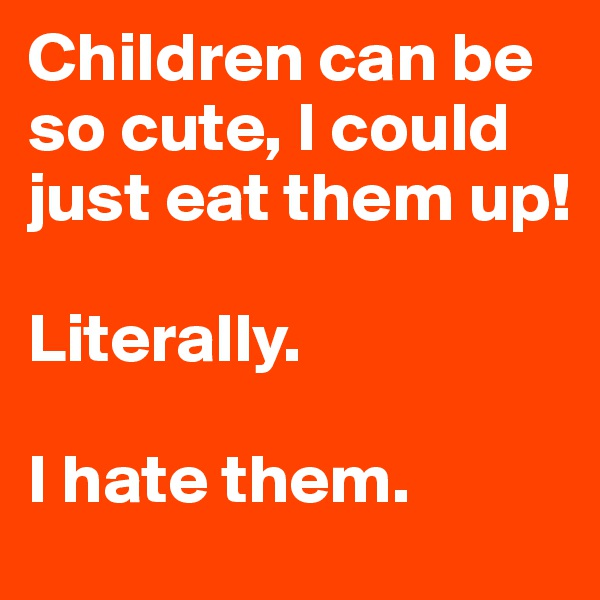 Children can be so cute, I could just eat them up!  Literally.  I hate them.