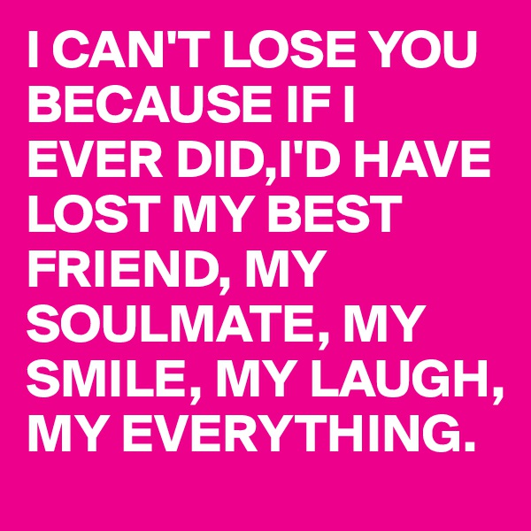 I CAN'T LOSE YOU BECAUSE IF I EVER DID,I'D HAVE LOST MY BEST FRIEND, MY SOULMATE, MY SMILE, MY LAUGH, MY EVERYTHING.