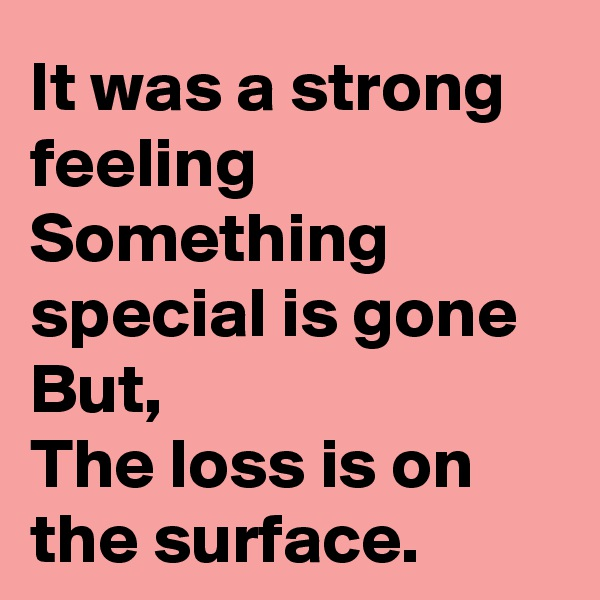 It was a strong feeling Something special is gone But, The loss is on the surface.
