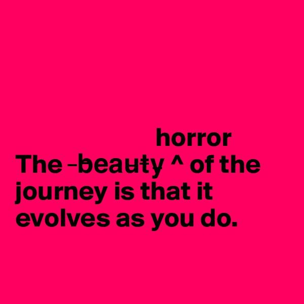 horror  The  ?b?e?a?u?t?y? ^ of the journey is that it evolves as you do.