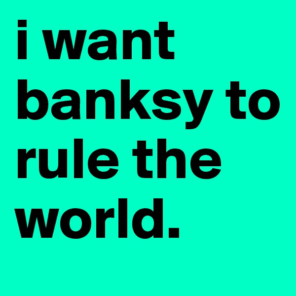 i want banksy to rule the world.