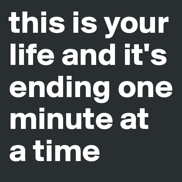 this is your life and it's ending one minute at a time