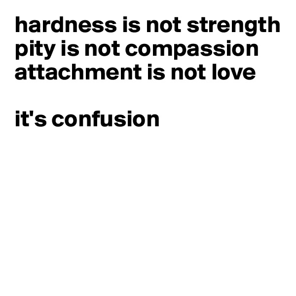 hardness is not strength pity is not compassion  attachment is not love  it's confusion