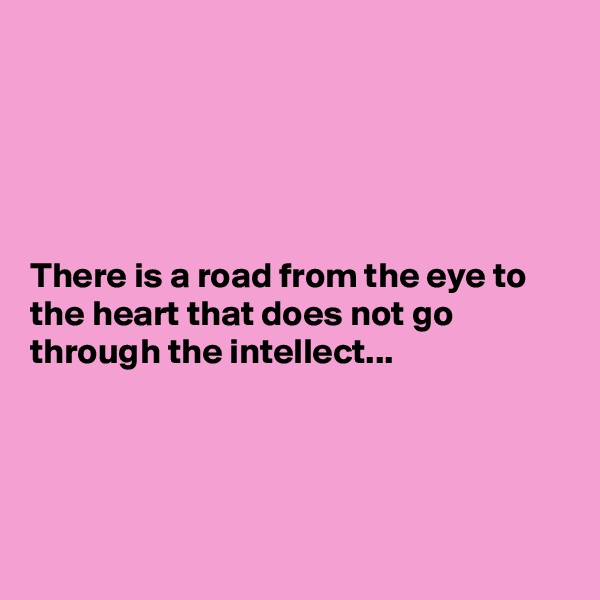 There is a road from the eye to the heart that does not go through the intellect...