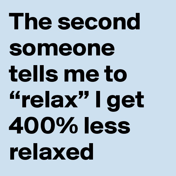 "The second someone tells me to ""relax"" I get 400% less relaxed"