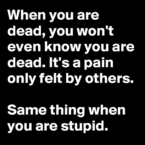When you are dead, you won't even know you are dead. It's a pain only felt by others.  Same thing when you are stupid.