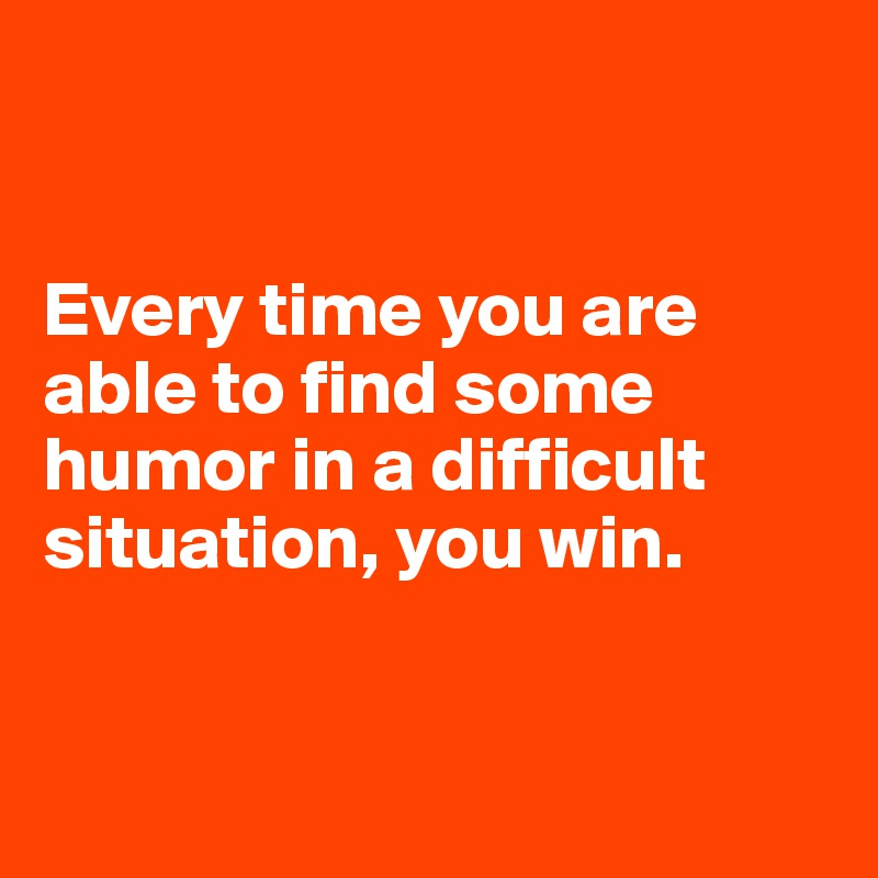 Every time you are able to find some humor in a difficult situation, you win.