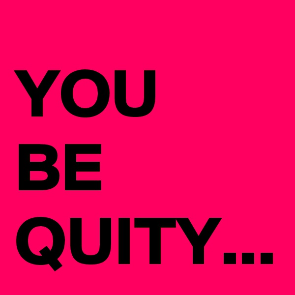 YOU  BE QUITY...
