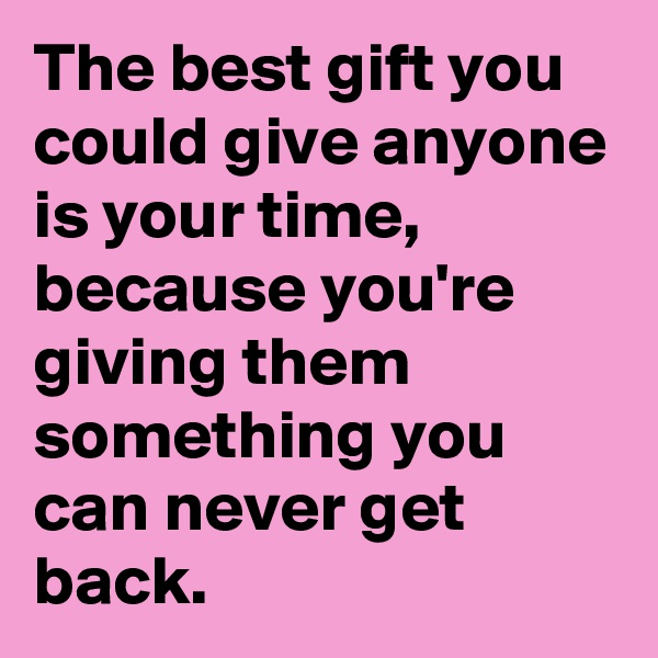 The best gift you could give anyone is your time, because you're giving them something you can never get back.