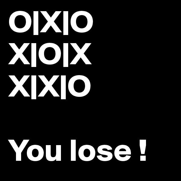 O|X|O X|O|X X|X|O  You lose !